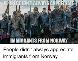 Norway Meme - people didn t always appreciat immigrants from norway politics