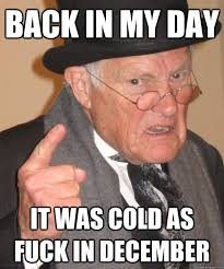 back in my day it was cold as fuck in december funny old man meme