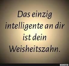 intelligente sprüche das einzig intelligente an dir ist dein weisheitszahn lustige