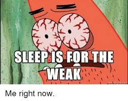 Sleep Is For The Weak Meme - sleep is for the weak me right now meme on me me