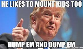 he likes to mount kids too hump em and dump em meme donald trump