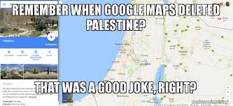 Google Maps Meme - remember when google maps deleted palestine that was a good joke