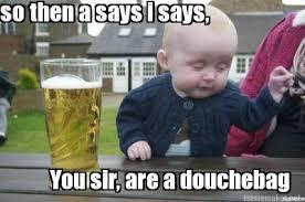 Douchebag Meme - meme maker so then a says i says you sir are a douchebag