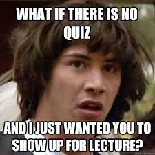 Quiz Meme - what if there is no quiz and i just wanted you to show up for