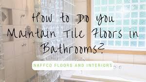 how to do you maintain tile floors in bathrooms naffco floors