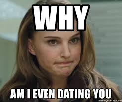 Disappoint Meme - why am i even dating you disappoint meme generator