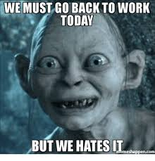Get Back To Work Meme - we must go back to work today but we hates it mes happen com