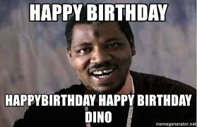 Xzibit Birthday Meme - happy birthday happybirthday happy birthday dino wesley willis