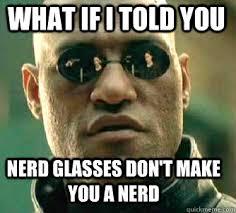 Nerd Glasses Meme - what if i told you nerd glasses don t make you a nerd matrix