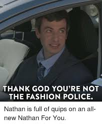 Fashion Police Meme - thank god you re not the fashion police nathan is full of quips on