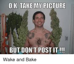 Wake N Bake Meme - oka take my picture but don t post it wake and bake baked meme on