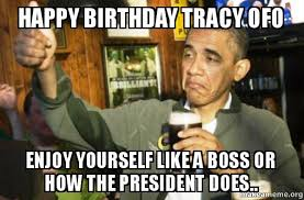 Tracy Meme - happy birthday tracy ofo enjoy yourself like a boss or how the