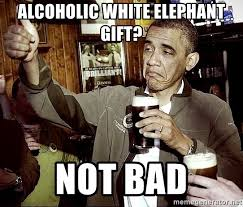 Not Bad Meme Generator - alcoholic white elephant gift not bad drunk obama meme generator