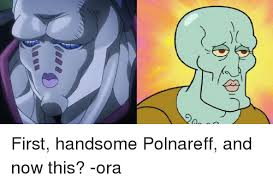 Handsome Face Meme - first handsome polnareff and now this ora dank meme on me me