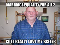 Marriage Equality Memes - marriage equality for all cuz i really love my sister inbred