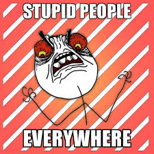 Stupid People Everywhere Meme - stupid people everywhere create meme