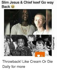 Chief Keef Memes - slim jesus chief keef go way back throwback like cream or die