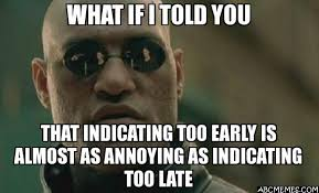 Early Internet Memes - what if i told you that indicating too early is almost as annoying