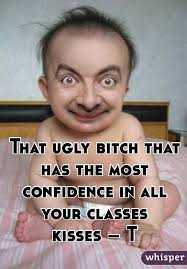 Ugly Bitch Meme - ugly bitch that has the most confidence in all your classes kisses t