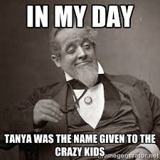 Tanya Meme - in my day tanya was the name given to the crazy kids 1889 10 guy