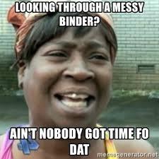Binder Meme - looking through a messy binder ain t nobody got time fo dat ain t