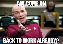 Back To Work Meme - aw come on back to work already meme picard wtf 7255