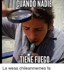 Chilean Memes - cuandonadie tiene fuego la weaa chileanmemes fa chilean meme on