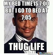 Happy Life Meme - my bed time is 7 00 but i go to bed at 7 05 thug life
