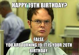 20th Birthday Meme - happy 19th birthday false you are turning 19 it is your 20th