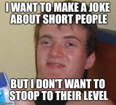 Short People Meme - i want to make a joke about short people but i don t want to stoop