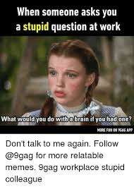 Workplace Memes - when someone asks you a stupid question at work what would you do
