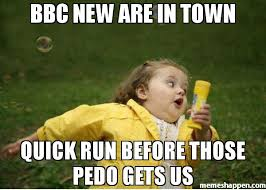 Bbc Memes - bbc new are in town quick run before those pedo gets us meme
