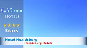hotel healdsburg healdsburg hotels california youtube