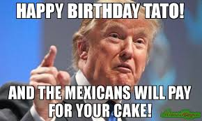 Tato Meme - happy birthday tato and the mexicans will pay for your cake meme