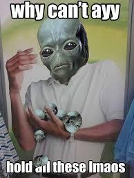 Ayy Lmao Meme - 22 best ayy lmao images on pinterest aliens dankest memes and ha ha