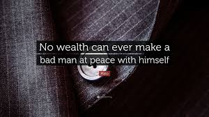 Bad Man Plato Quote U201cno Wealth Can Ever Make A Bad Man At Peace With