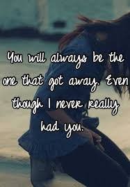 you will always be the one that got away even though i never