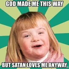 How God Made Me Meme - god made me this way but satan loves me anyway retard girl