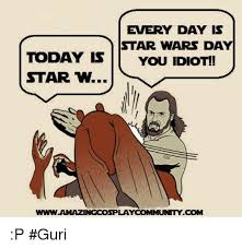 Star Wars Day Meme - every day is star wars day today is you idiot star w lay community
