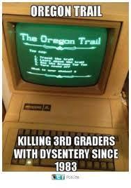Oregon Trail Meme - oregon trail the oregan trail trove killing 3rd graders with