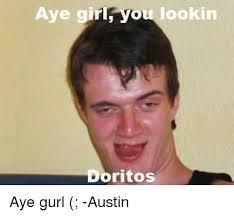 Aye Girl Meme - aye girl you lookin doritos aye gurl austin meme on me me