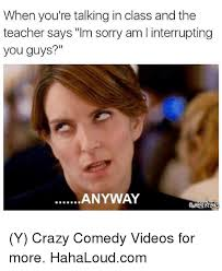Crazy Teacher Meme - when you re talking in class and the teacher says im sorry am i