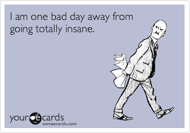 i am one bad day away from going totally cry for help ecard