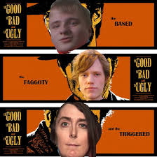 The Good The Bad And The Ugly Meme - the based the faggoty and the triggered the good the bad and