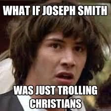 Joseph Smith Meme - what if joseph smith was just trolling christians conspiracy