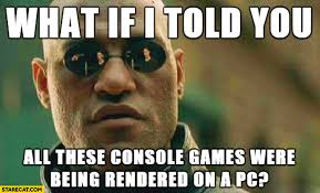 Morpheus Meme - what if i told you all these console games were being rendered on