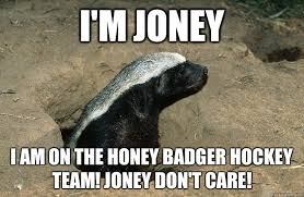 Honey Badger Memes - i m joney i am on the honey badger hockey team joney don t care