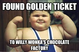 Willy Wonka And The Chocolate Factory Meme - found golden ticket to willy wonka s chocolate factory fat kid