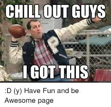 Chill Out Meme - chill out guys iago this quick meme com d y have fun and be awesome