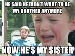 Brother Sister Memes - he said he didn t want to be my brother anymore now he s my sister
